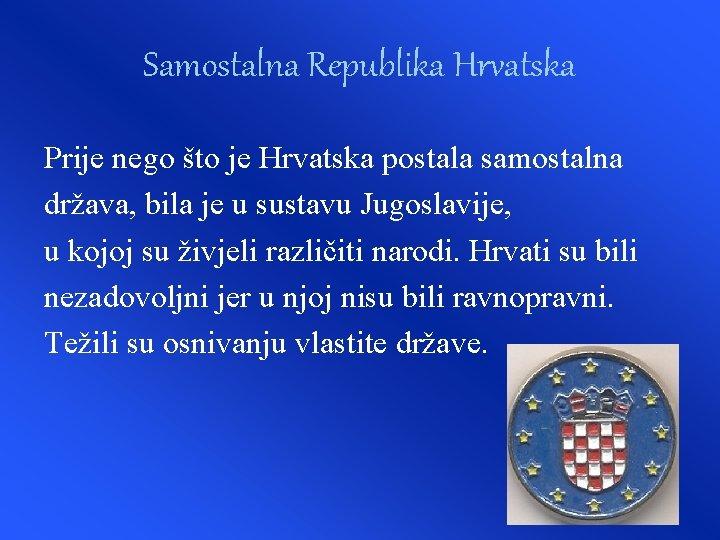 Samostalna Republika Hrvatska Prije nego što je Hrvatska postala samostalna država, bila je u