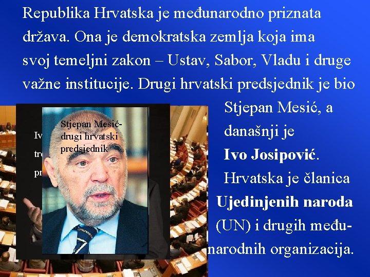 Republika Hrvatska je međunarodno priznata država. Ona je demokratska zemlja koja ima svoj temeljni