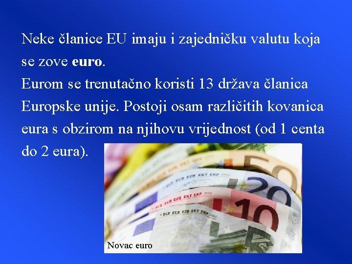 Neke članice EU imaju i zajedničku valutu koja se zove euro. Eurom se trenutačno