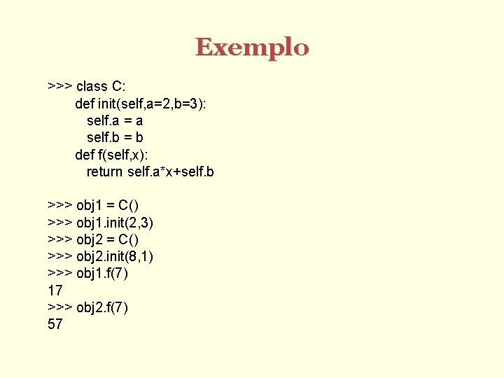 Exemplo >>> class C: def init(self, a=2, b=3): self. a = a self. b