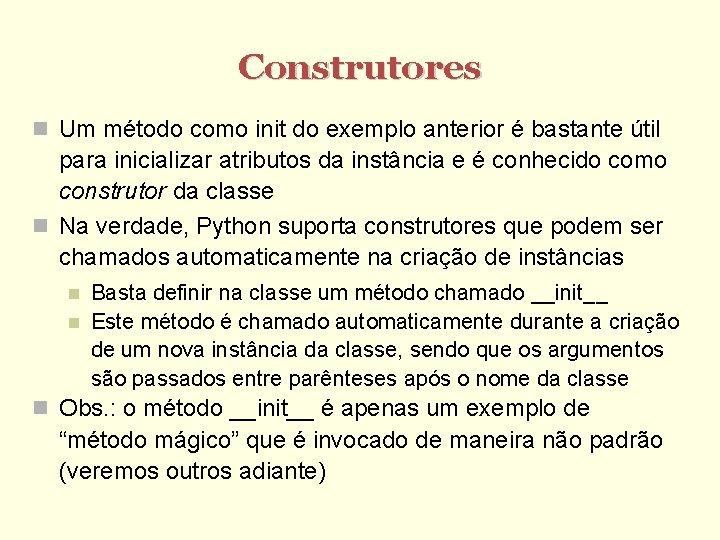 Construtores Um método como init do exemplo anterior é bastante útil para inicializar atributos