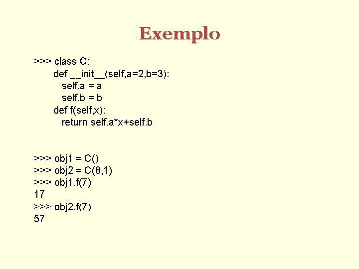 Exemplo >>> class C: def __init__(self, a=2, b=3): self. a = a self. b