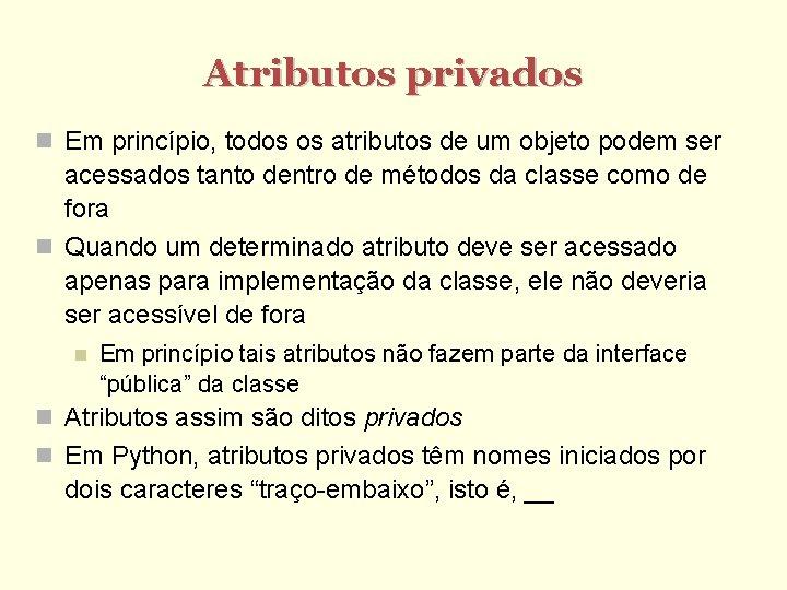 Atributos privados Em princípio, todos os atributos de um objeto podem ser acessados tanto