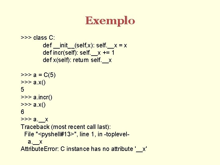 Exemplo >>> class C: def __init__(self, x): self. __x = x def incr(self): self.