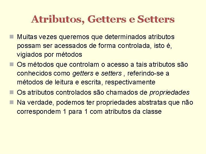 Atributos, Getters e Setters Muitas vezes queremos que determinados atributos possam ser acessados de