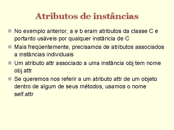 Atributos de instâncias No exemplo anterior, a e b eram atributos da classe C