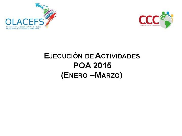 EJECUCIÓN DE ACTIVIDADES POA 2015 (ENERO – MARZO)