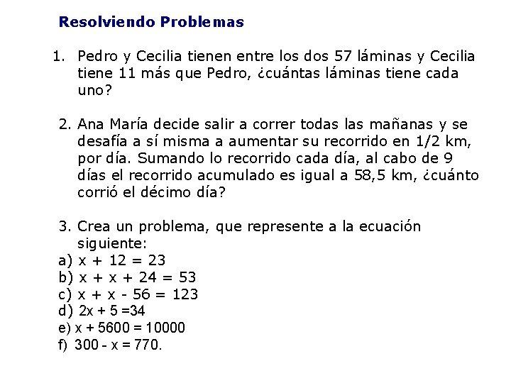 Resolviendo Problemas 1. Pedro y Cecilia tienen entre los dos 57 láminas y Cecilia