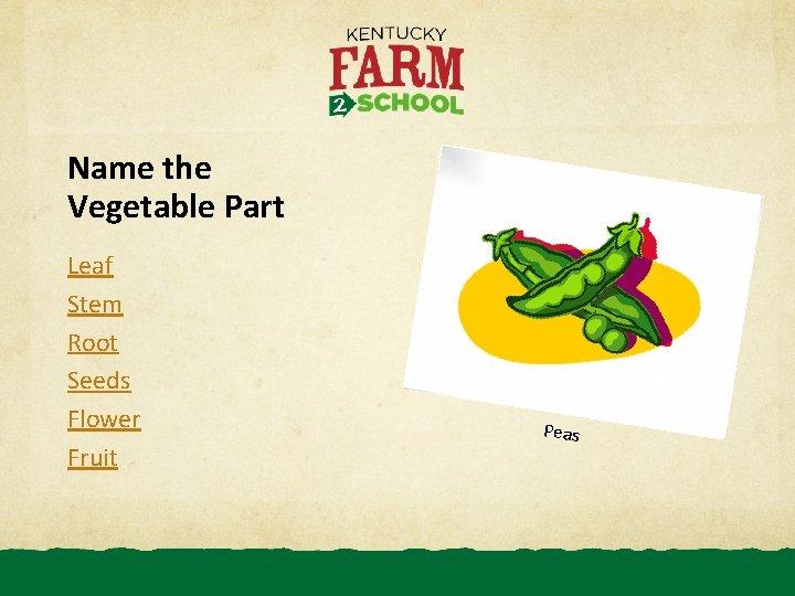 Name the Vegetable Part Leaf Stem Root Seeds Flower Fruit Peas
