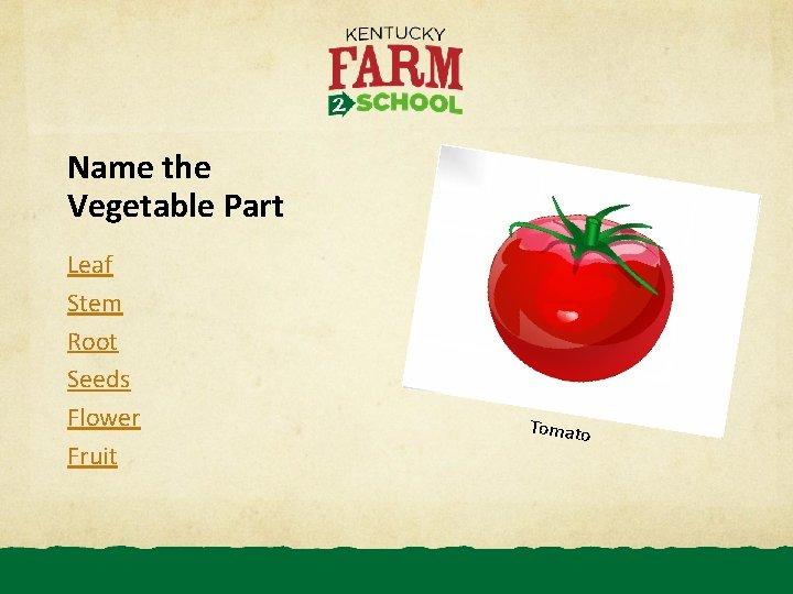 Name the Vegetable Part Leaf Stem Root Seeds Flower Fruit Tomato