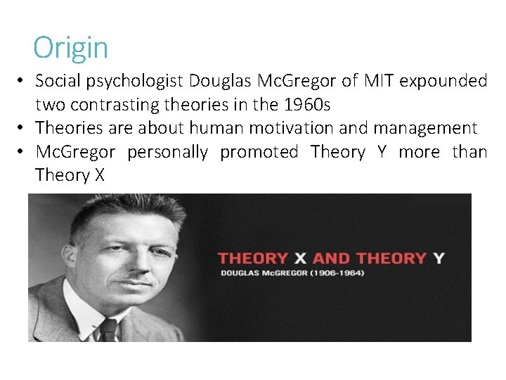 Origin • Social psychologist Douglas Mc. Gregor of MIT expounded two contrasting theories in