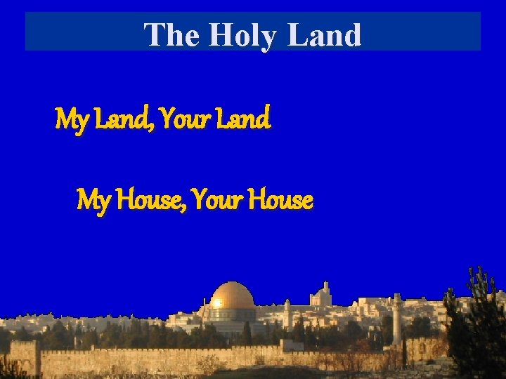 The Holy Land My Land, Your Land My House, Your House