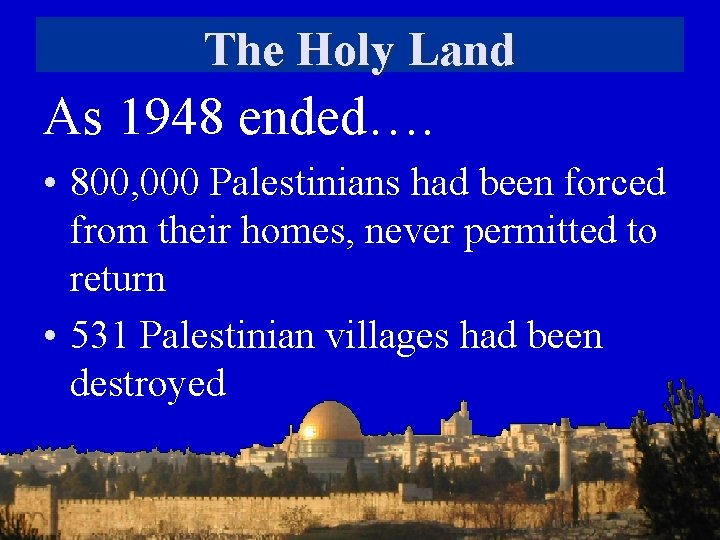 The Holy Land As 1948 ended…. • 800, 000 Palestinians had been forced from