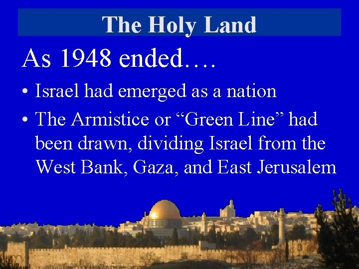 The Holy Land As 1948 ended…. • Israel had emerged as a nation •