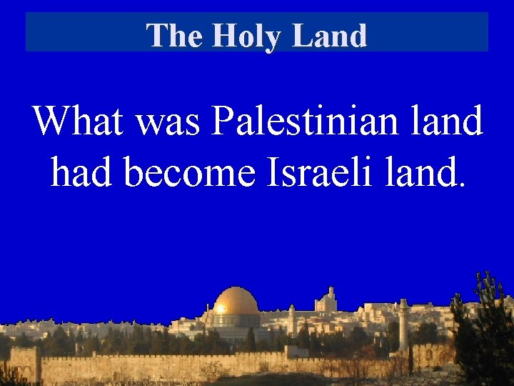 The Holy Land What was Palestinian land had become Israeli land.