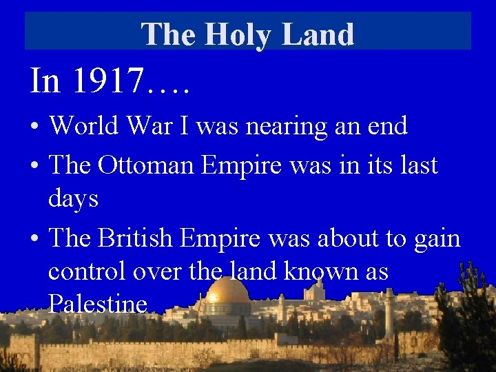 The Holy Land In 1917…. • World War I was nearing an end •