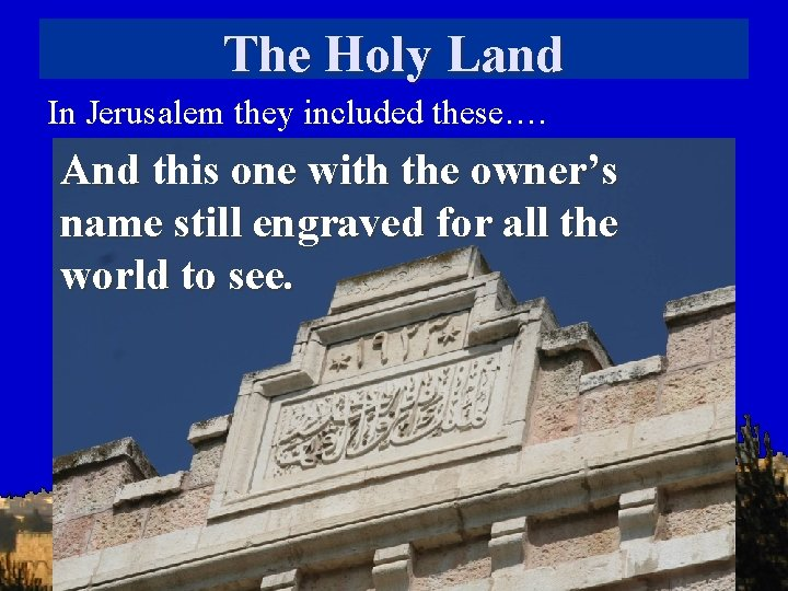 The Holy Land In Jerusalem they included these…. And this one with the owner's