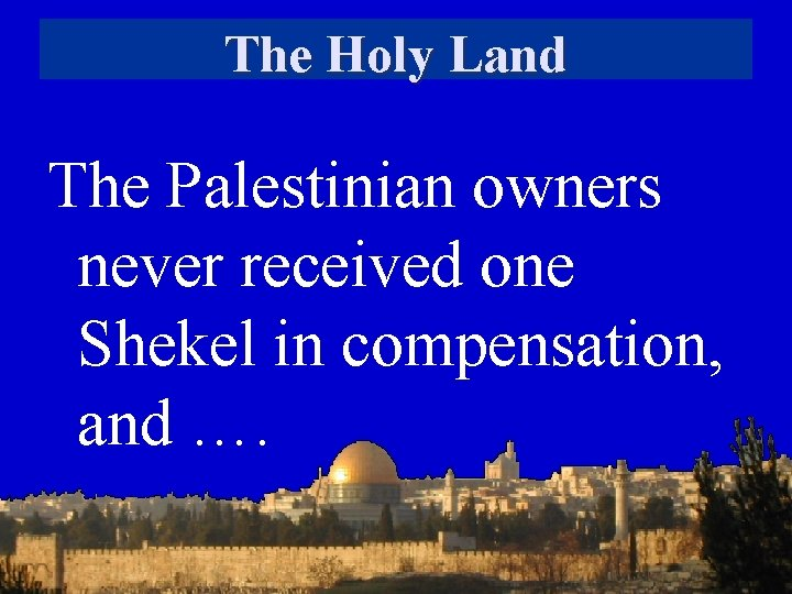 The Holy Land The Palestinian owners never received one Shekel in compensation, and ….