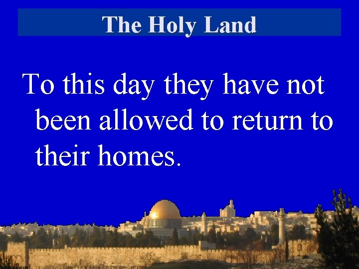 The Holy Land To this day they have not been allowed to return to