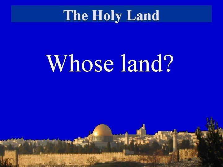 The Holy Land Whose land?
