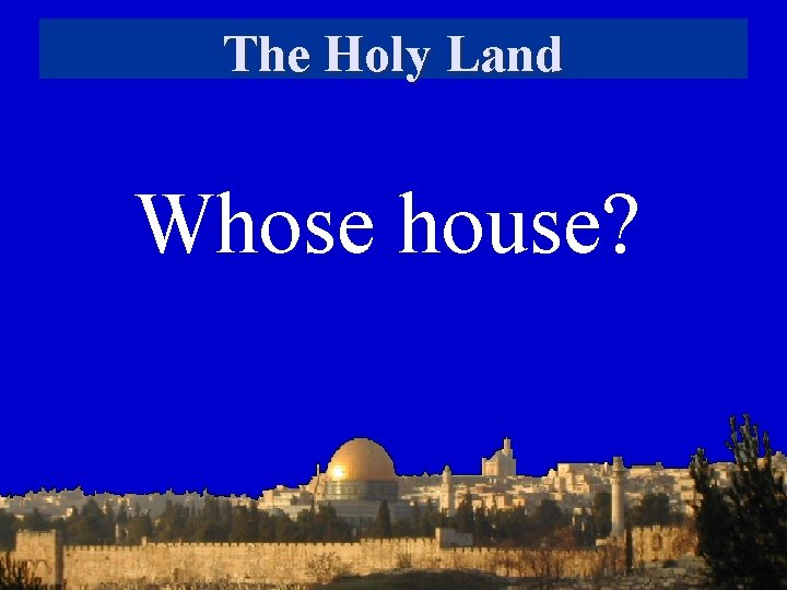 The Holy Land Whose house?