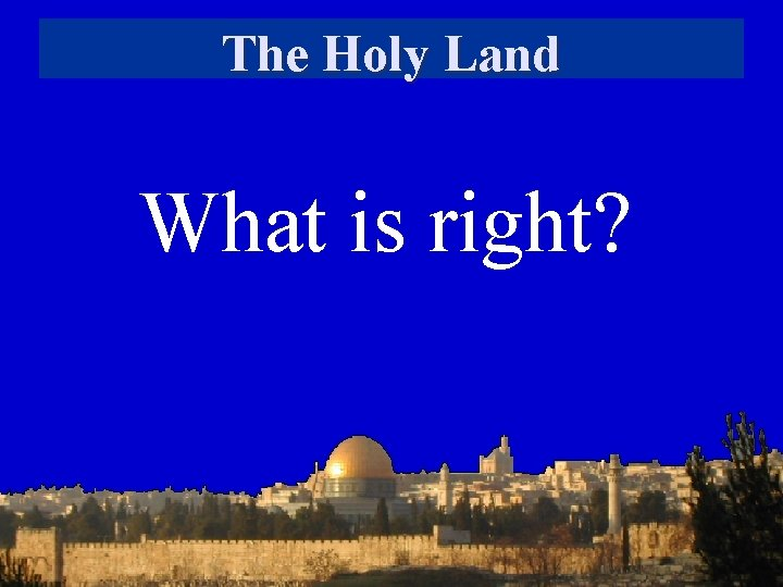 The Holy Land What is right?