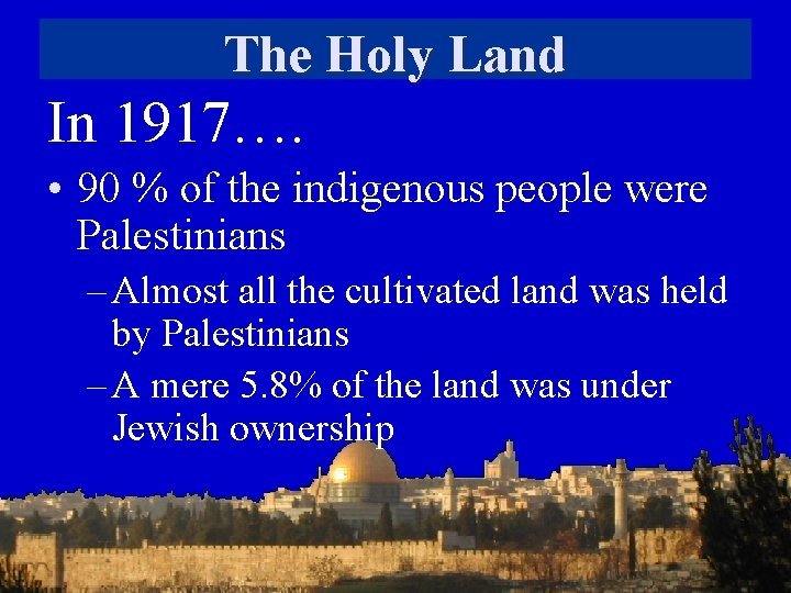 The Holy Land In 1917…. • 90 % of the indigenous people were Palestinians