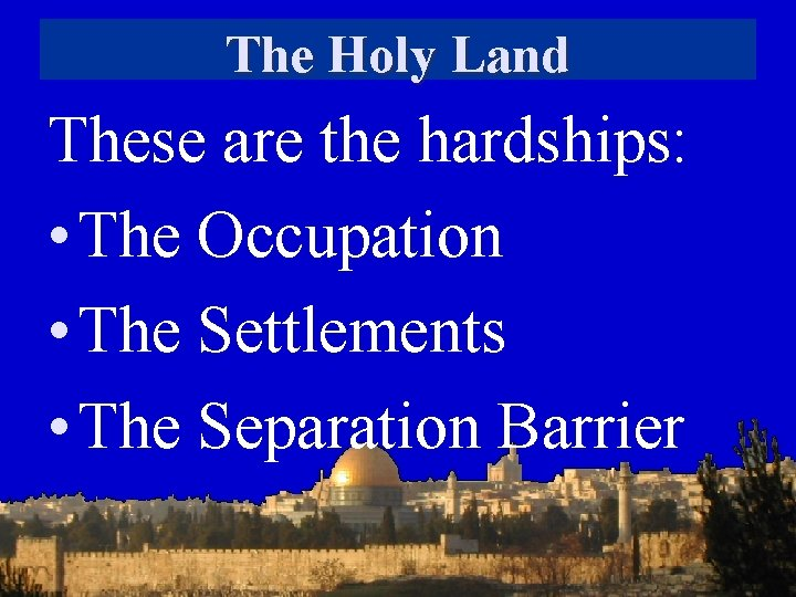 The Holy Land These are the hardships: • The Occupation • The Settlements •