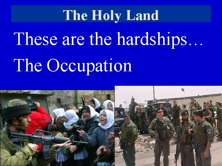The Holy Land These are the hardships… The Occupation