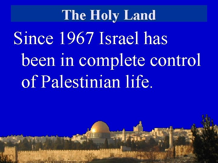 The Holy Land Since 1967 Israel has been in complete control of Palestinian life.