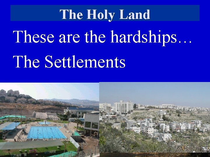 The Holy Land These are the hardships… The Settlements