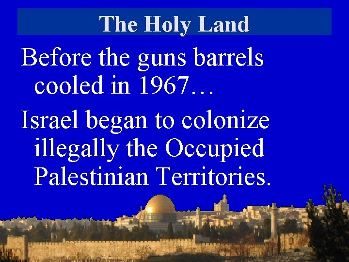 The Holy Land Before the guns barrels cooled in 1967… Israel began to colonize