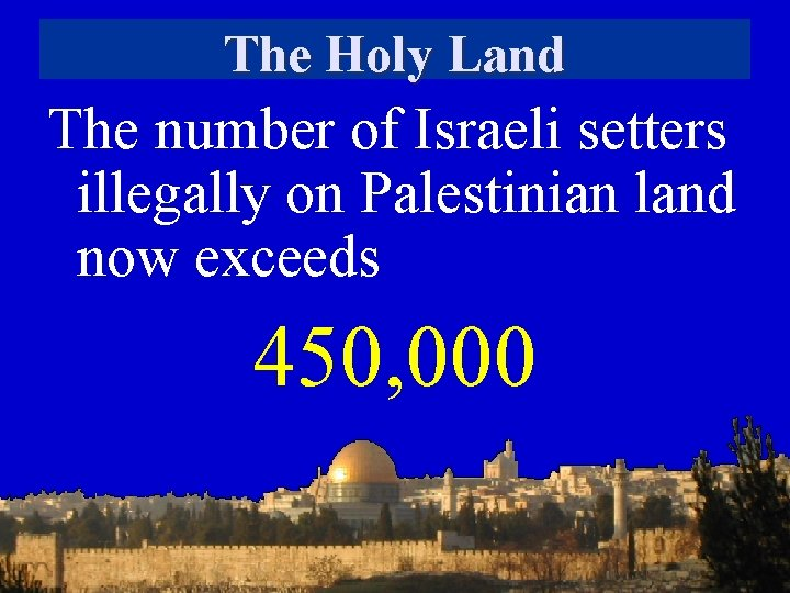 The Holy Land The number of Israeli setters illegally on Palestinian land now exceeds