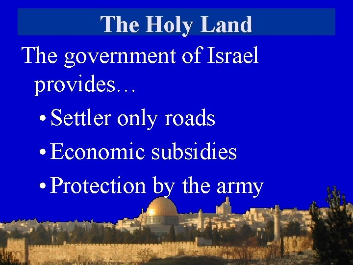 The Holy Land The government of Israel provides… • Settler only roads • Economic