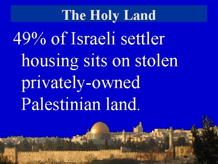 The Holy Land 49% of Israeli settler housing sits on stolen privately-owned Palestinian land.