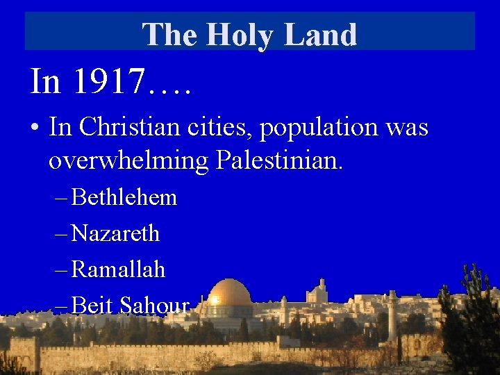 The Holy Land In 1917…. • In Christian cities, population was overwhelming Palestinian. –