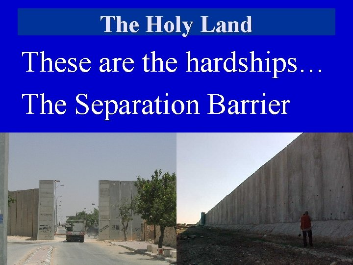 The Holy Land These are the hardships… The Separation Barrier