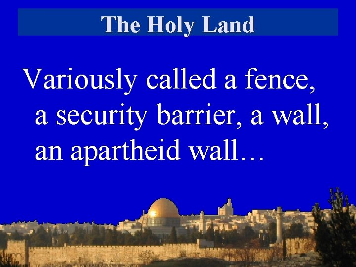 The Holy Land Variously called a fence, a security barrier, a wall, an apartheid