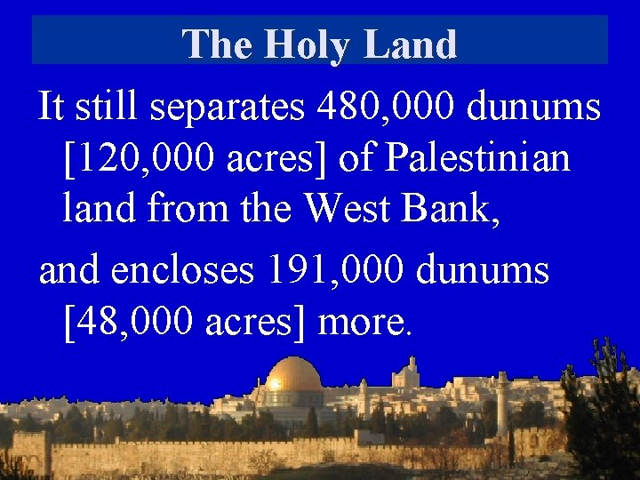 The Holy Land It still separates 480, 000 dunums [120, 000 acres] of Palestinian