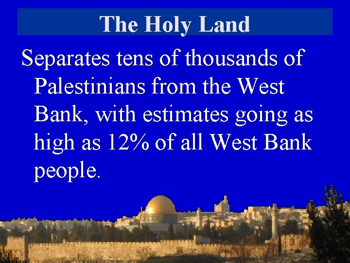 The Holy Land Separates tens of thousands of Palestinians from the West Bank, with