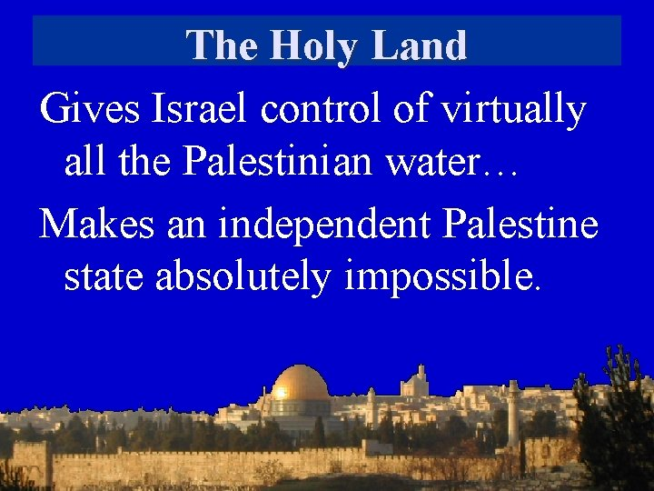 The Holy Land Gives Israel control of virtually all the Palestinian water… Makes an