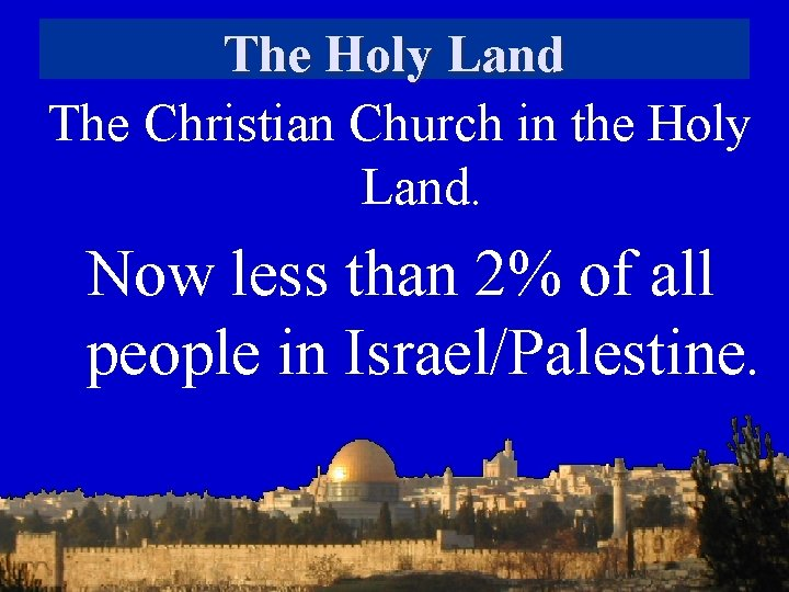The Holy Land The Christian Church in the Holy Land. Now less than 2%