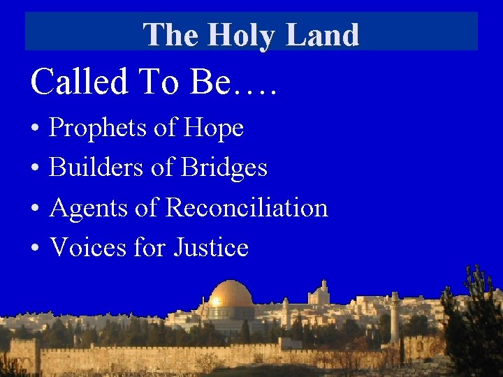 The Holy Land Called To Be…. • • Prophets of Hope Builders of Bridges
