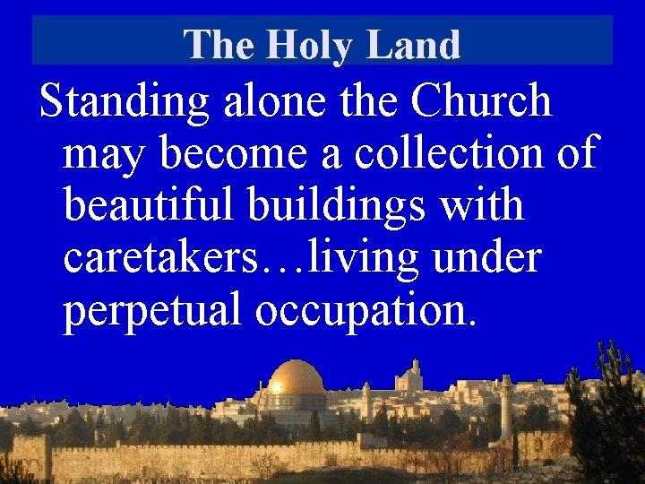 The Holy Land Standing alone the Church may become a collection of beautiful buildings