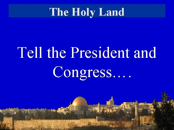 The Holy Land Tell the President and Congress….
