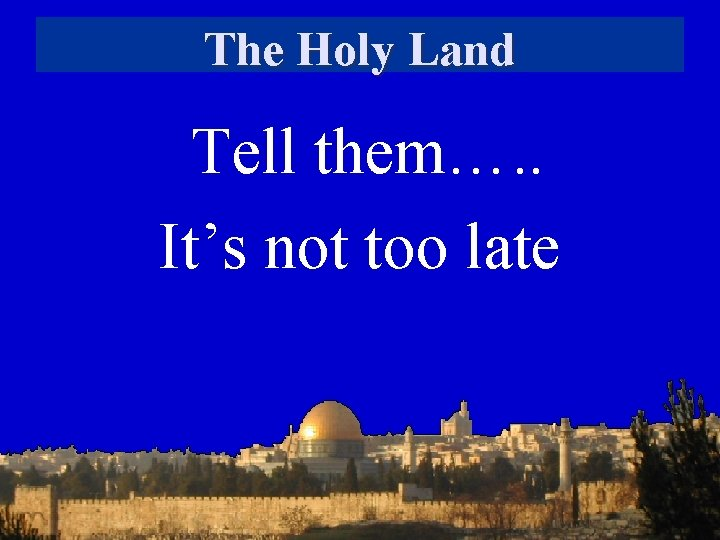 The Holy Land Tell them…. . It's not too late