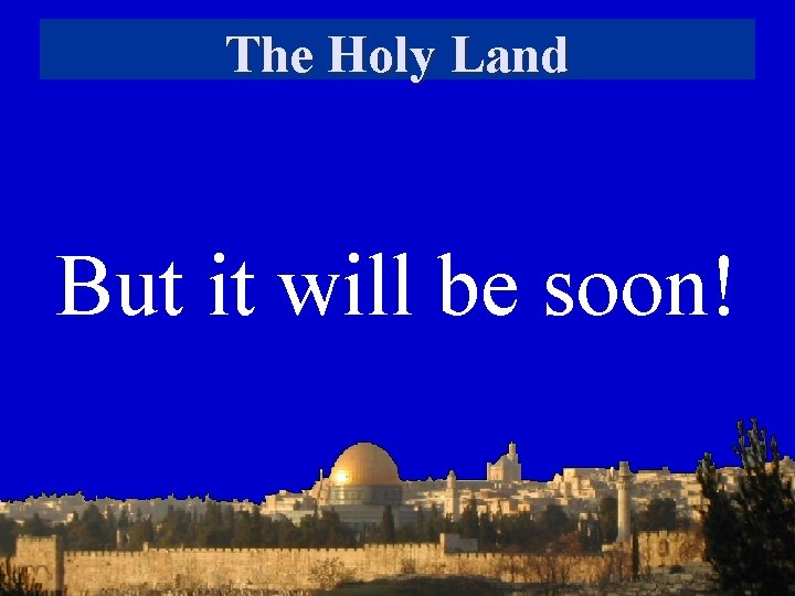 The Holy Land But it will be soon!