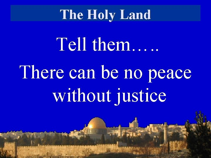 The Holy Land Tell them…. . There can be no peace without justice
