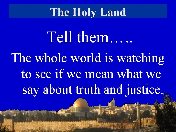 The Holy Land Tell them…. . The whole world is watching to see if