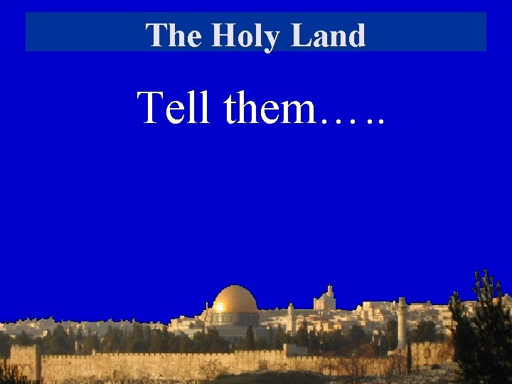 The Holy Land Tell them…. .